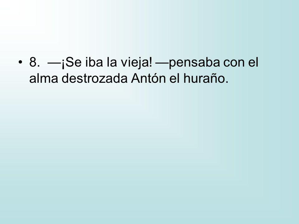 8. —¡Se iba la vieja! —pensaba con el alma destrozada Antón el huraño.