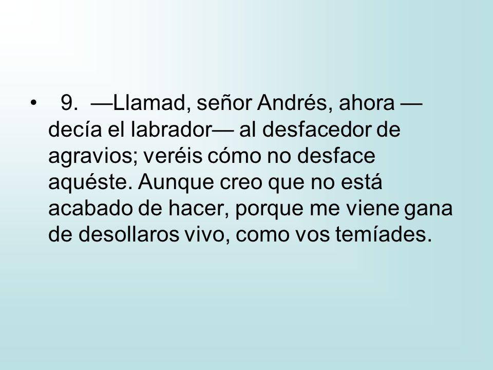 9. —Llamad, señor Andrés, ahora —decía el labrador— al desfacedor de agravios; veréis cómo no desface aquéste.