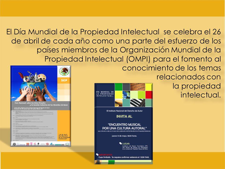 El Día Mundial de la Propiedad Intelectual se celebra el 26 de abril de cada año como una parte del esfuerzo de los países miembros de la Organización Mundial de la Propiedad Intelectual (OMPI) para el fomento al conocimiento de los temas relacionados con la propiedad intelectual.