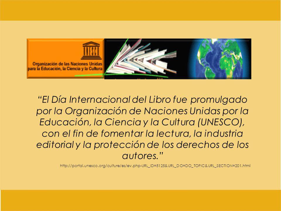 El Día Internacional del Libro fue promulgado por la Organización de Naciones Unidas por la Educación, la Ciencia y la Cultura (UNESCO), con el fin de fomentar la lectura, la industria editorial y la protección de los derechos de los autores.