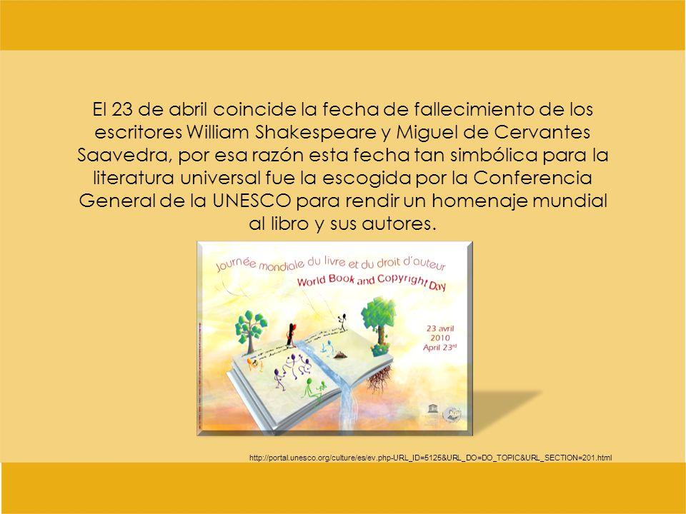 El 23 de abril coincide la fecha de fallecimiento de los escritores William Shakespeare y Miguel de Cervantes Saavedra, por esa razón esta fecha tan simbólica para la literatura universal fue la escogida por la Conferencia General de la UNESCO para rendir un homenaje mundial al libro y sus autores.