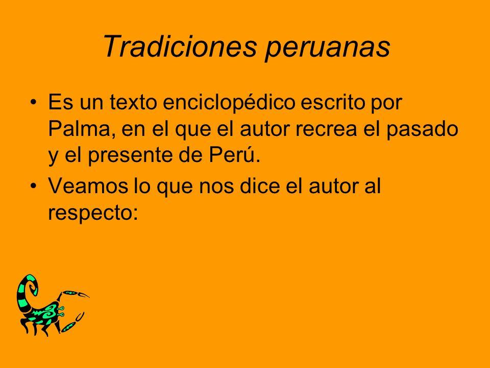 Tradiciones peruanas Es un texto enciclopédico escrito por Palma, en el que el autor recrea el pasado y el presente de Perú.