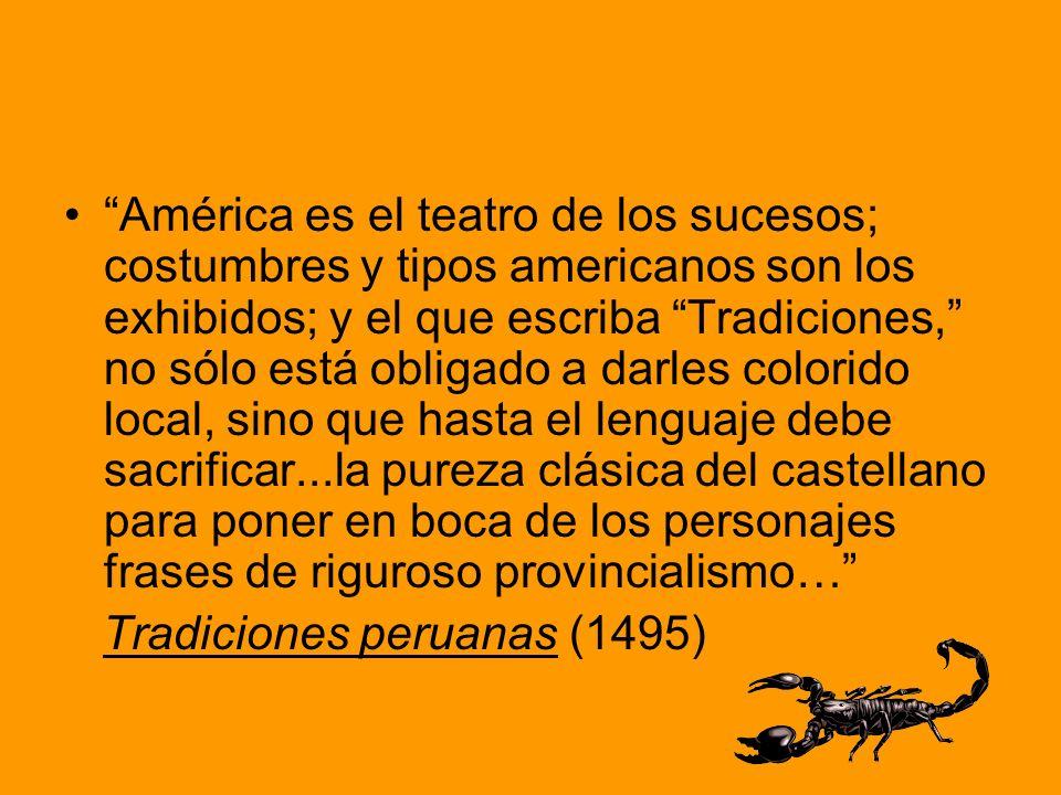 América es el teatro de los sucesos; costumbres y tipos americanos son los exhibidos; y el que escriba Tradiciones, no sólo está obligado a darles colorido local, sino que hasta el lenguaje debe sacrificar...la pureza clásica del castellano para poner en boca de los personajes frases de riguroso provincialismo…