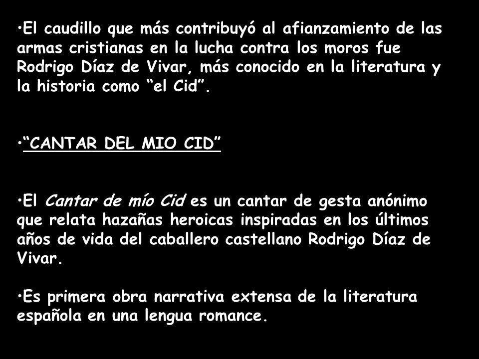 El caudillo que más contribuyó al afianzamiento de las armas cristianas en la lucha contra los moros fue Rodrigo Díaz de Vivar, más conocido en la literatura y la historia como el Cid .
