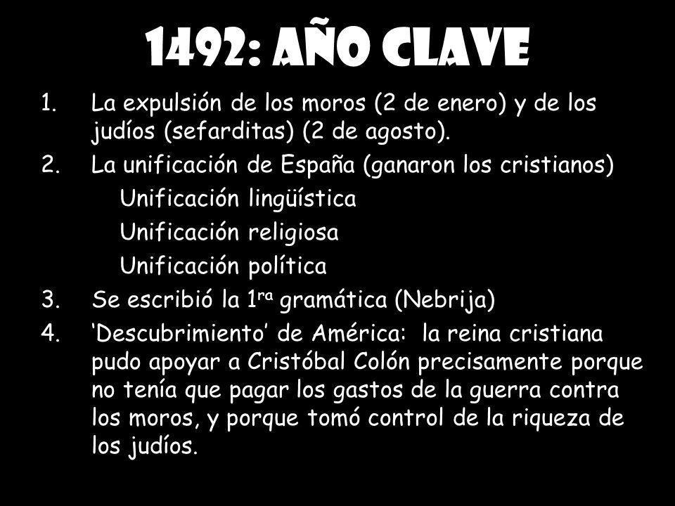 1492: año clave La expulsión de los moros (2 de enero) y de los judíos (sefarditas) (2 de agosto). La unificación de España (ganaron los cristianos)