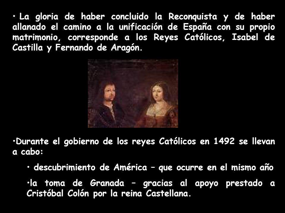 La gloria de haber concluido la Reconquista y de haber allanado el camino a la unificación de España con su propio matrimonio, corresponde a los Reyes Católicos, Isabel de Castilla y Fernando de Aragón.