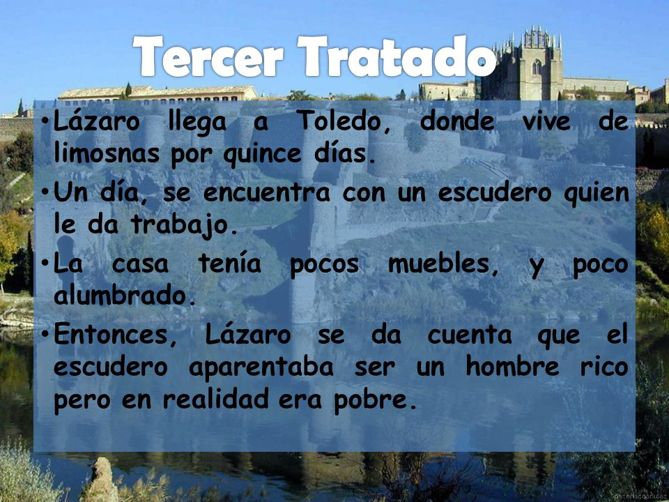 Tercer Tratado Lázaro llega a Toledo, donde vive de limosnas por quince días. Un día, se encuentra con un escudero quien le da trabajo.