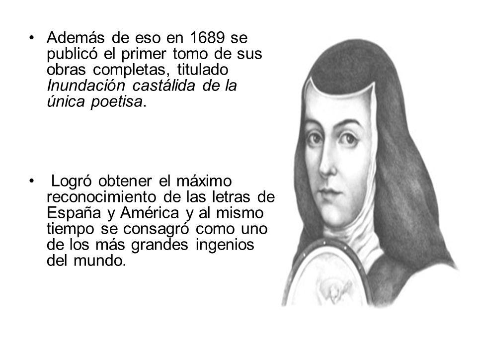 Además de eso en 1689 se publicó el primer tomo de sus obras completas, titulado Inundación castálida de la única poetisa.