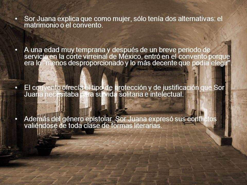 Sor Juana explica que como mujer, sólo tenía dos alternativas: el matrimonio o el convento.