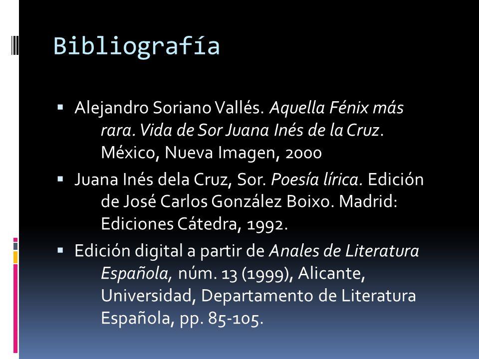 Bibliografía Alejandro Soriano Vallés. Aquella Fénix más rara. Vida de Sor Juana Inés de la Cruz. México, Nueva Imagen, 2000.
