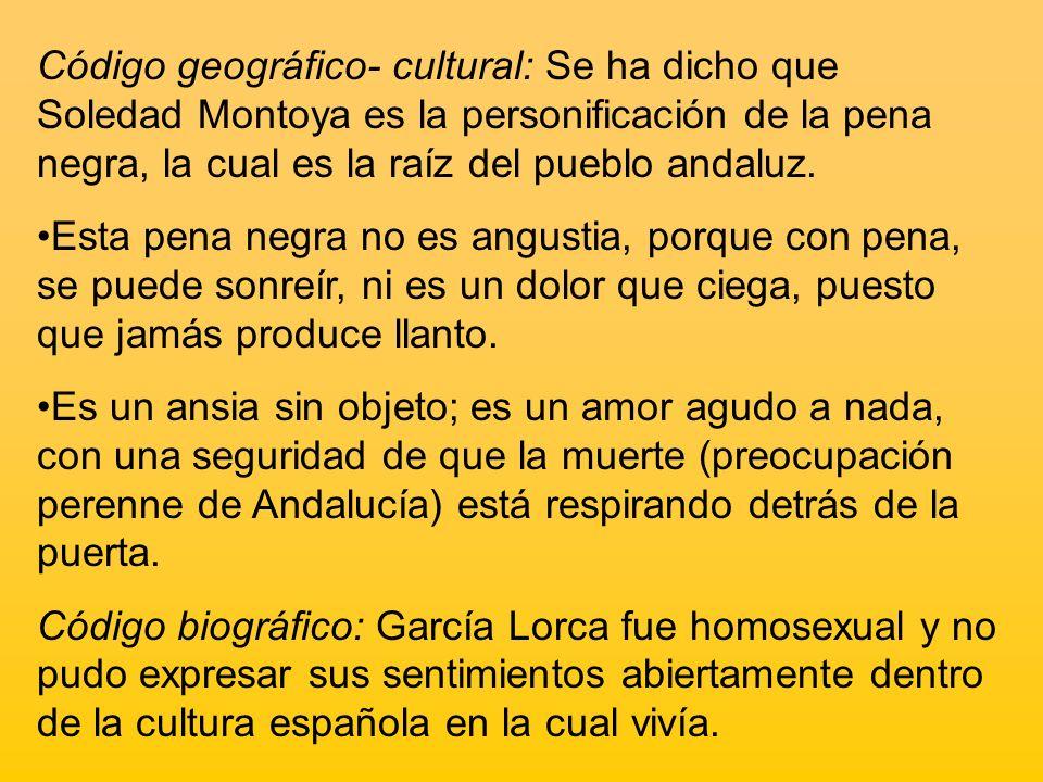 Código geográfico- cultural: Se ha dicho que Soledad Montoya es la personificación de la pena negra, la cual es la raíz del pueblo andaluz.