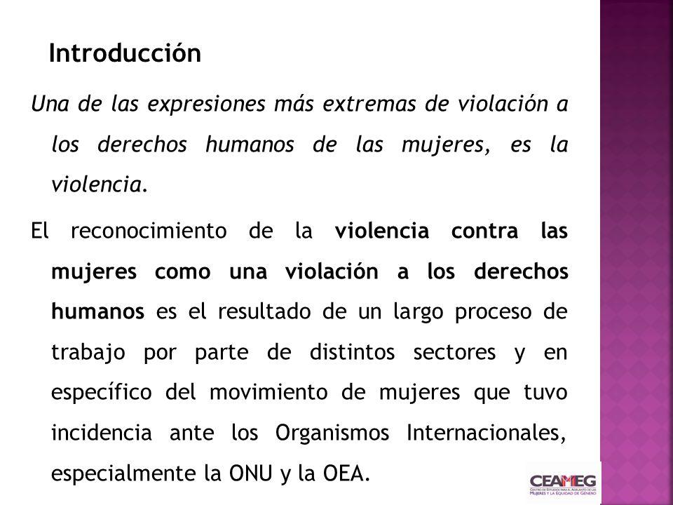 Introducción Una de las expresiones más extremas de violación a los derechos humanos de las mujeres, es la violencia.