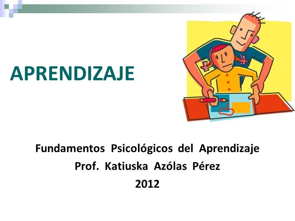 Fundamentos Psicológicos del Aprendizaje Prof. Katiuska Azólas Pérez