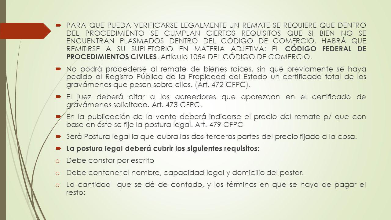PARA QUE PUEDA VERIFICARSE LEGALMENTE UN REMATE SE REQUIERE QUE DENTRO DEL PROCEDIMIENTO SE CUMPLAN CIERTOS REQUISITOS QUE SI BIEN NO SE ENCUENTRAN PLASMADOS DENTRO DEL CÓDIGO DE COMERCIO, HABRÁ QUE REMITIRSE A SU SUPLETORIO EN MATERIA ADJETIVA: ÉL CÓDIGO FEDERAL DE PROCEDIMIENTOS CIVILES. Artículo 1054 DEL CÓDIGO DE COMERCIO.