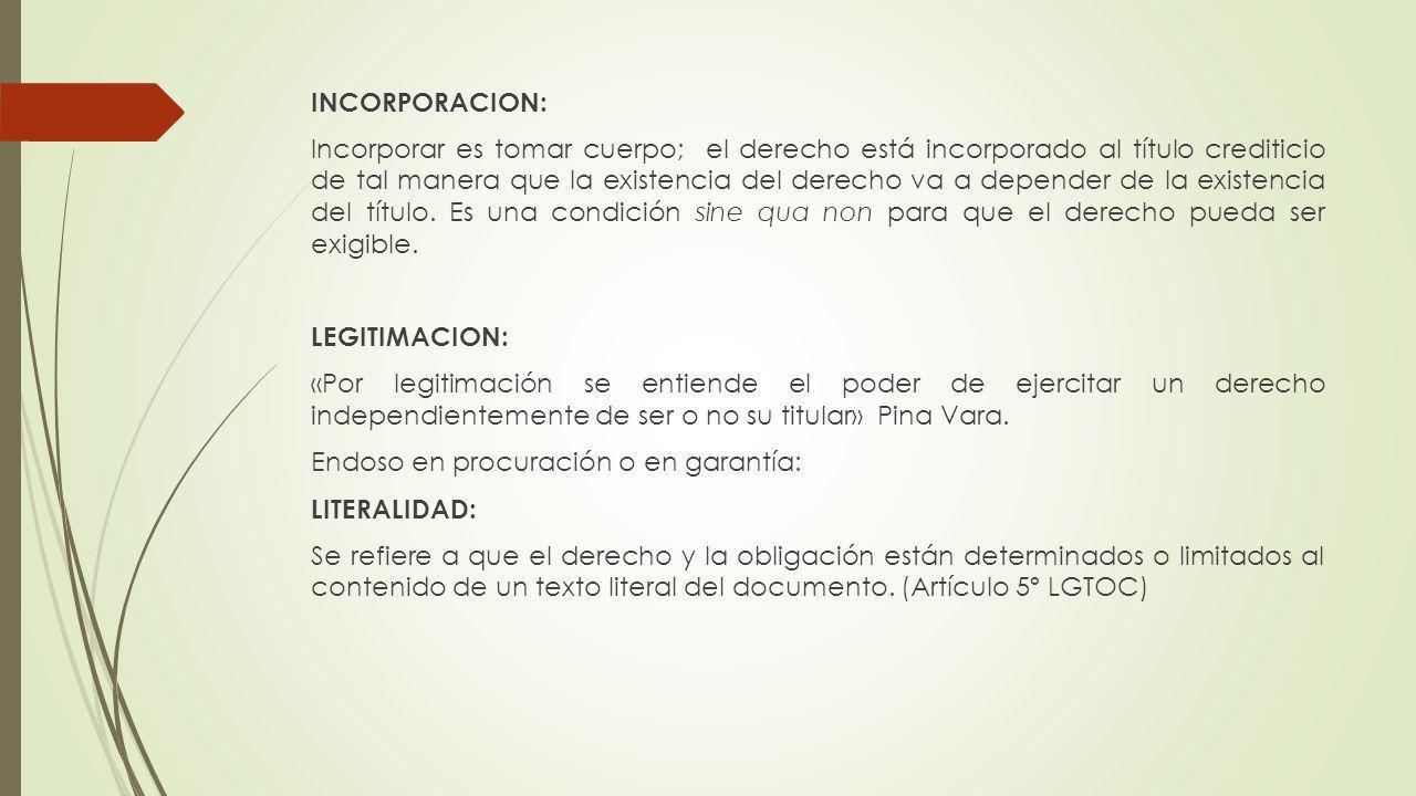 INCORPORACION: Incorporar es tomar cuerpo; el derecho está incorporado al título crediticio de tal manera que la existencia del derecho va a depender de la existencia del título.