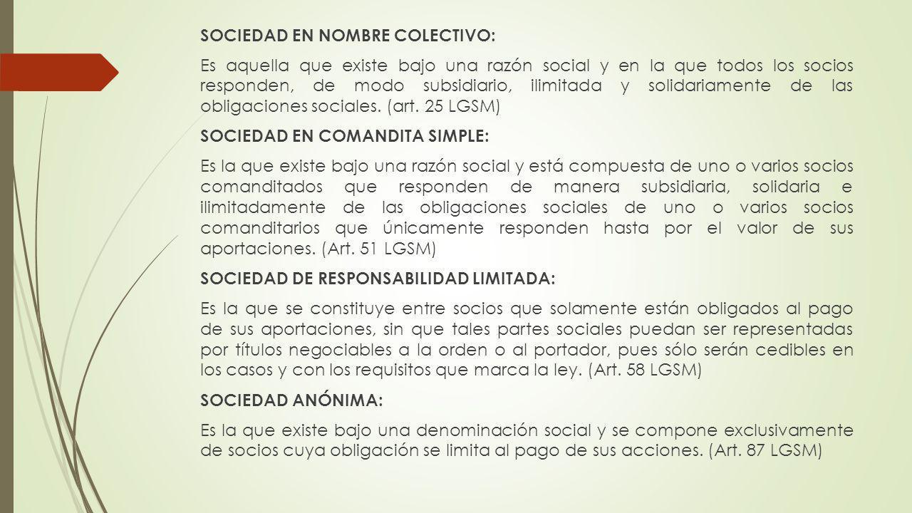 SOCIEDAD EN NOMBRE COLECTIVO: Es aquella que existe bajo una razón social y en la que todos los socios responden, de modo subsidiario, ilimitada y solidariamente de las obligaciones sociales.