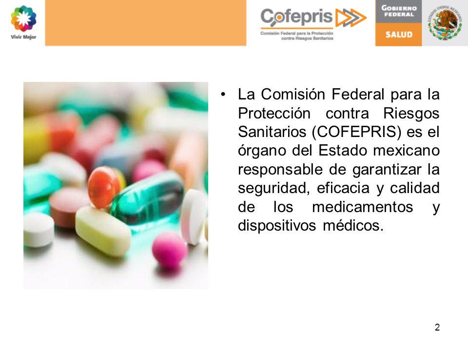 La Comisión Federal para la Protección contra Riesgos Sanitarios (COFEPRIS) es el órgano del Estado mexicano responsable de garantizar la seguridad, eficacia y calidad de los medicamentos y dispositivos médicos.