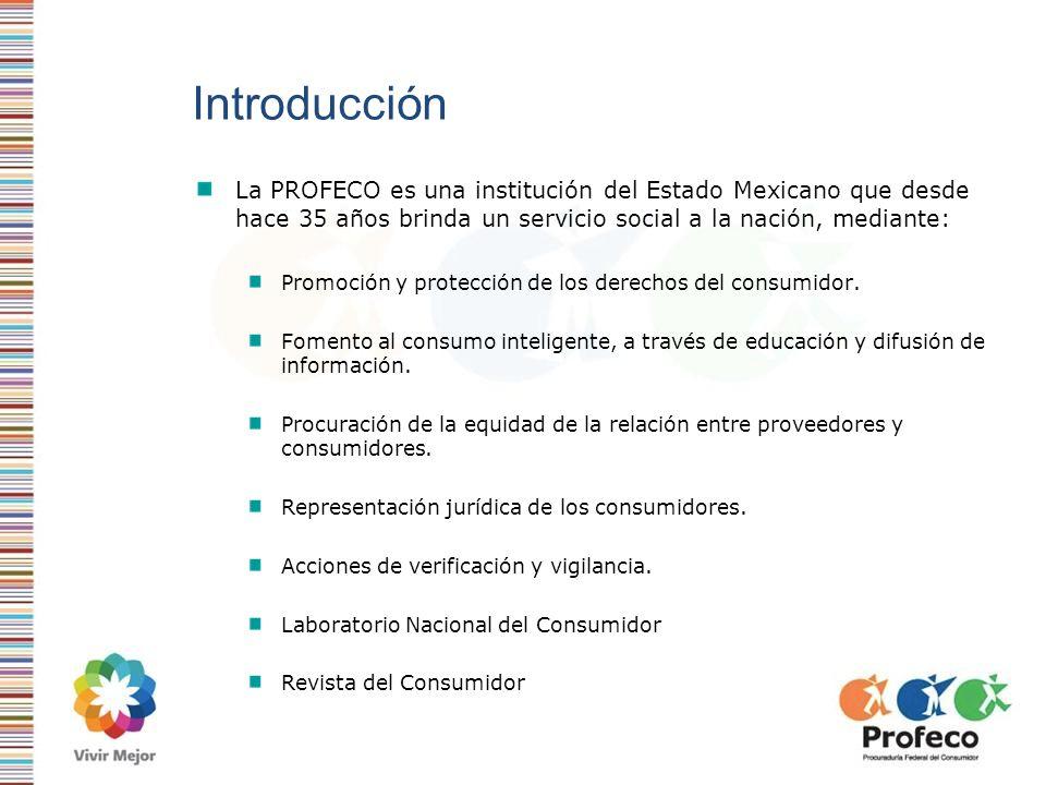 Introducción La PROFECO es una institución del Estado Mexicano que desde hace 35 años brinda un servicio social a la nación, mediante: