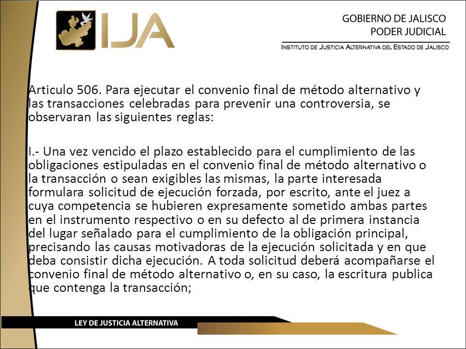 Articulo 506. Para ejecutar el convenio final de método alternativo y las transacciones celebradas para prevenir una controversia, se observaran las siguientes reglas: