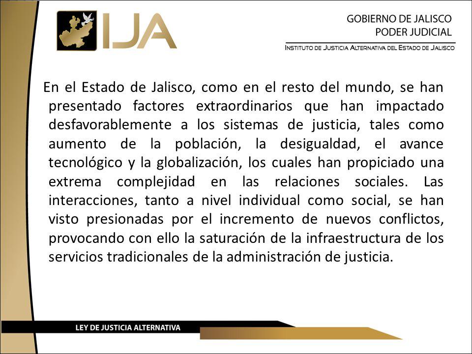 En el Estado de Jalisco, como en el resto del mundo, se han presentado factores extraordinarios que han impactado desfavorablemente a los sistemas de justicia, tales como aumento de la población, la desigualdad, el avance tecnológico y la globalización, los cuales han propiciado una extrema complejidad en las relaciones sociales.