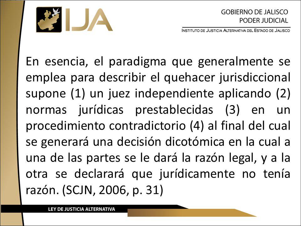 En esencia, el paradigma que generalmente se emplea para describir el quehacer jurisdiccional supone (1) un juez independiente aplicando (2) normas jurídicas prestablecidas (3) en un procedimiento contradictorio (4) al final del cual se generará una decisión dicotómica en la cual a una de las partes se le dará la razón legal, y a la otra se declarará que jurídicamente no tenía razón.