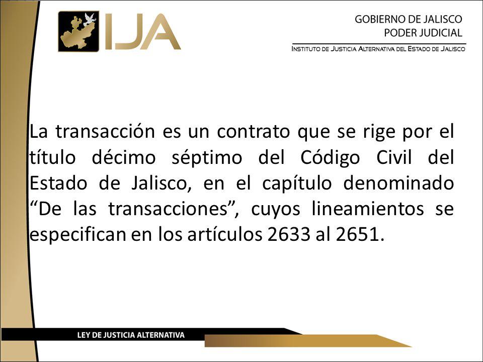La transacción es un contrato que se rige por el título décimo séptimo del Código Civil del Estado de Jalisco, en el capítulo denominado De las transacciones , cuyos lineamientos se especifican en los artículos 2633 al 2651.