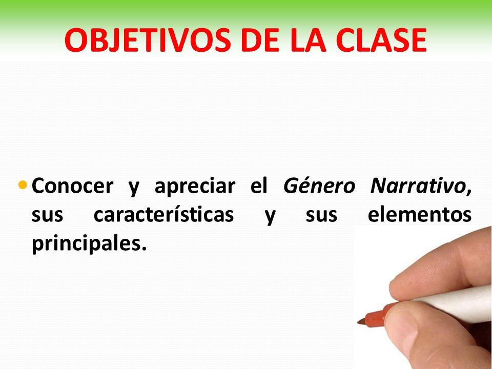 OBJETIVOS DE LA CLASE Conocer y apreciar el Género Narrativo, sus características y sus elementos principales.