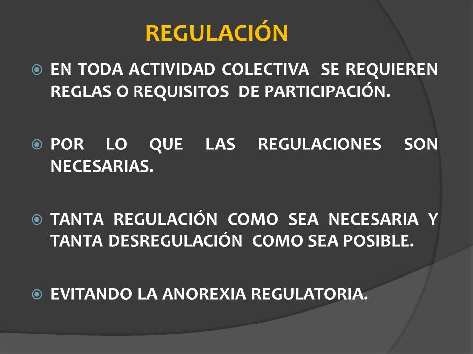 REGULACIÓN EN TODA ACTIVIDAD COLECTIVA SE REQUIEREN REGLAS O REQUISITOS DE PARTICIPACIÓN. POR LO QUE LAS REGULACIONES SON NECESARIAS.