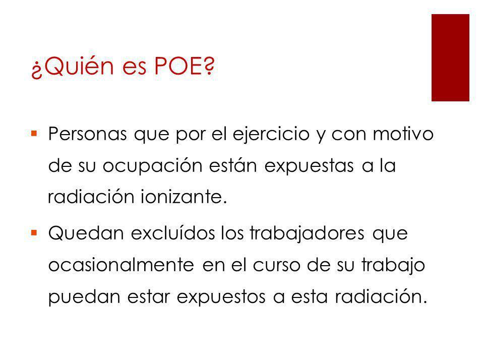 ¿Quién es POE Personas que por el ejercicio y con motivo de su ocupación están expuestas a la radiación ionizante.
