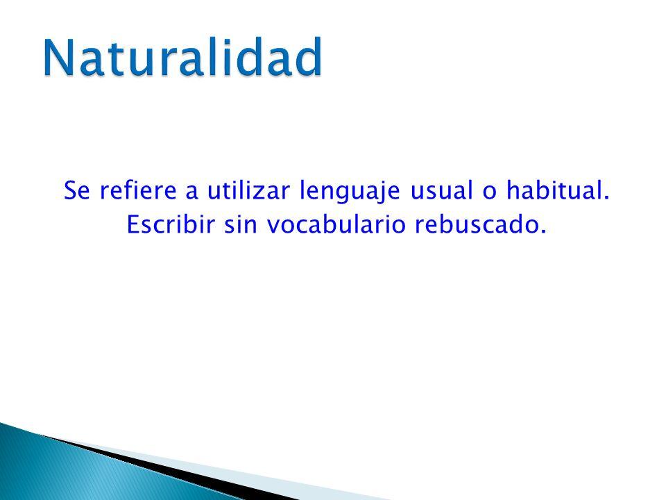 Naturalidad Se refiere a utilizar lenguaje usual o habitual. Escribir sin vocabulario rebuscado.