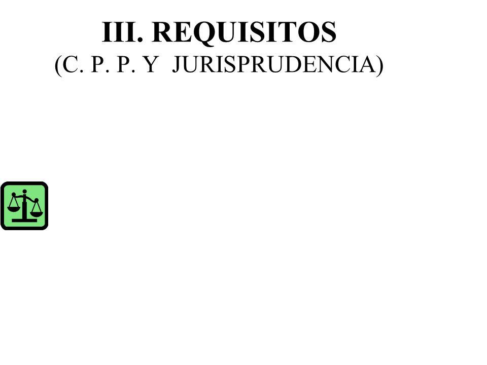 III. REQUISITOS (C. P. P. Y JURISPRUDENCIA)