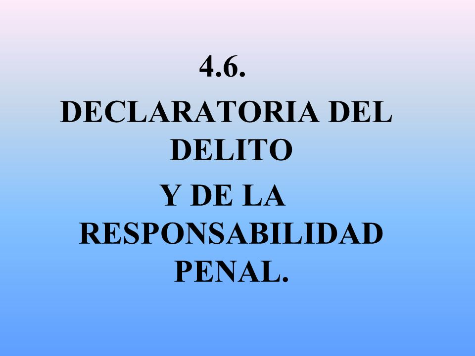 DECLARATORIA DEL DELITO Y DE LA RESPONSABILIDAD PENAL.
