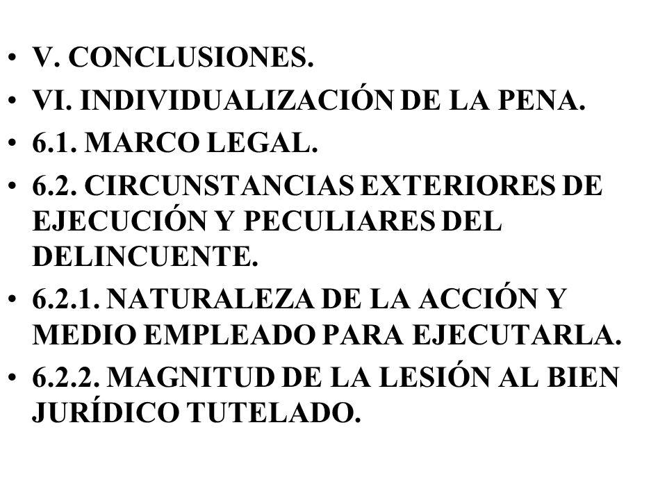 V. CONCLUSIONES.VI. INDIVIDUALIZACIÓN DE LA PENA. 6.1. MARCO LEGAL. 6.2. CIRCUNSTANCIAS EXTERIORES DE EJECUCIÓN Y PECULIARES DEL DELINCUENTE.