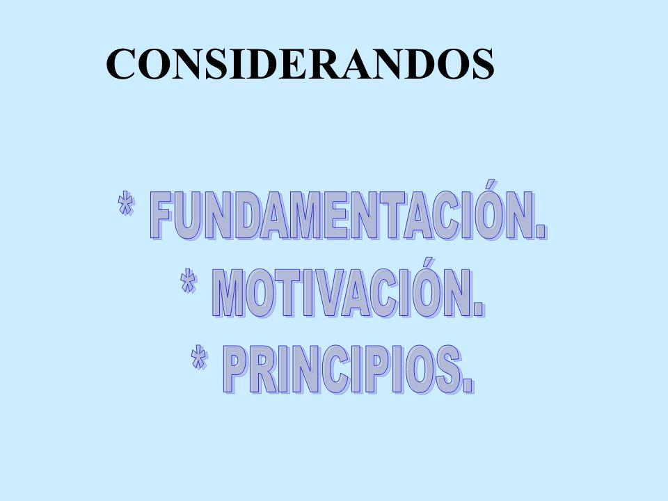 CONSIDERANDOS * FUNDAMENTACIÓN. * MOTIVACIÓN. * PRINCIPIOS.