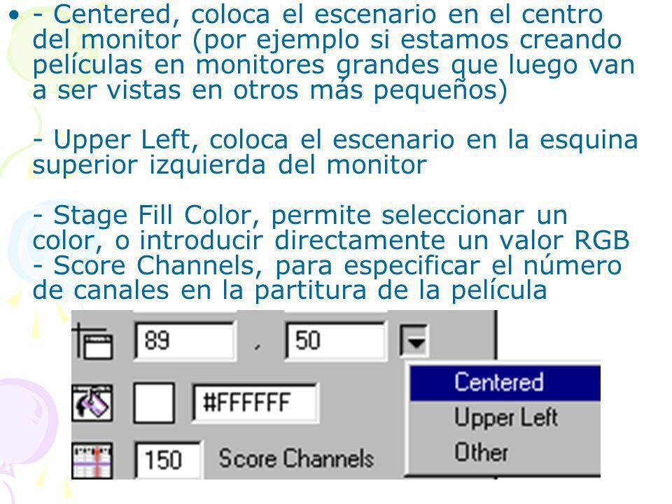 - Centered, coloca el escenario en el centro del monitor (por ejemplo si estamos creando películas en monitores grandes que luego van a ser vistas en otros más pequeños) - Upper Left, coloca el escenario en la esquina superior izquierda del monitor - Stage Fill Color, permite seleccionar un color, o introducir directamente un valor RGB - Score Channels, para especificar el número de canales en la partitura de la película