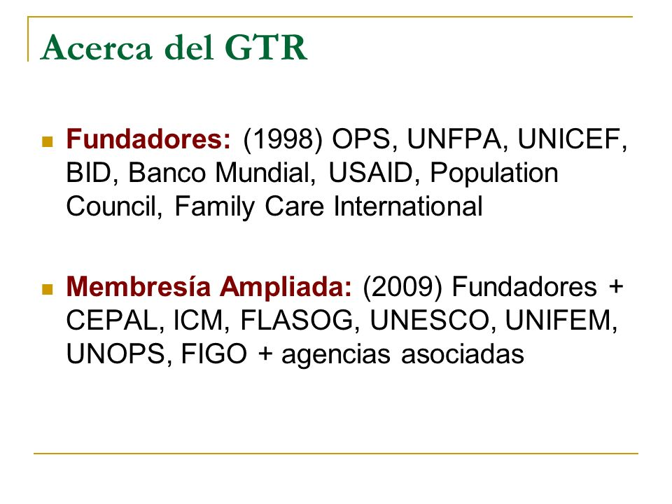 Acerca del GTR Fundadores: (1998) OPS, UNFPA, UNICEF, BID, Banco Mundial, USAID, Population Council, Family Care International.