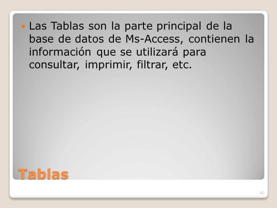 Las Tablas son la parte principal de la base de datos de Ms-Access, contienen la información que se utilizará para consultar, imprimir, filtrar, etc.