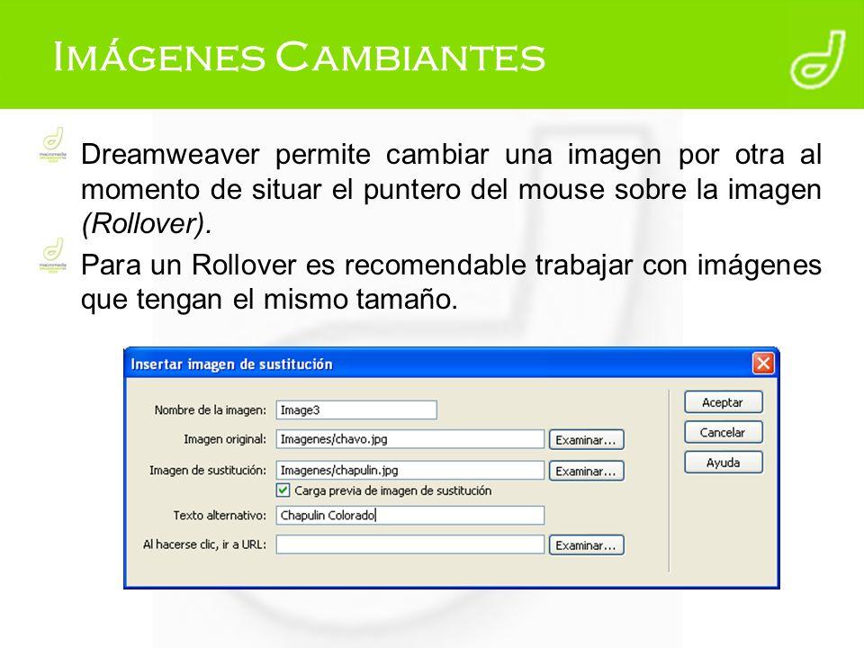 Imágenes Cambiantes Dreamweaver permite cambiar una imagen por otra al momento de situar el puntero del mouse sobre la imagen (Rollover).