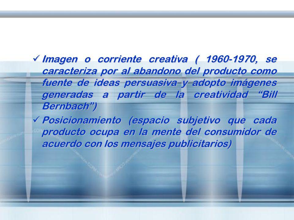 Imagen o corriente creativa ( 1960-1970, se caracteriza por al abandono del producto como fuente de ideas persuasiva y adopto imágenes generadas a partir de la creatividad Bill Bernbach )