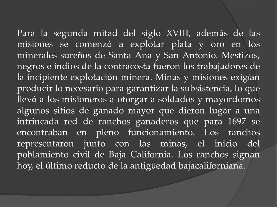 Para la segunda mitad del siglo XVIII, además de las misiones se comenzó a explotar plata y oro en los minerales sureños de Santa Ana y San Antonio.