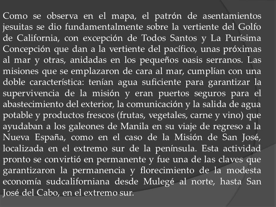 Como se observa en el mapa, el patrón de asentamientos jesuitas se dio fundamentalmente sobre la vertiente del Golfo de California, con excepción de Todos Santos y La Purísima Concepción que dan a la vertiente del pacífico, unas próximas al mar y otras, anidadas en los pequeños oasis serranos.