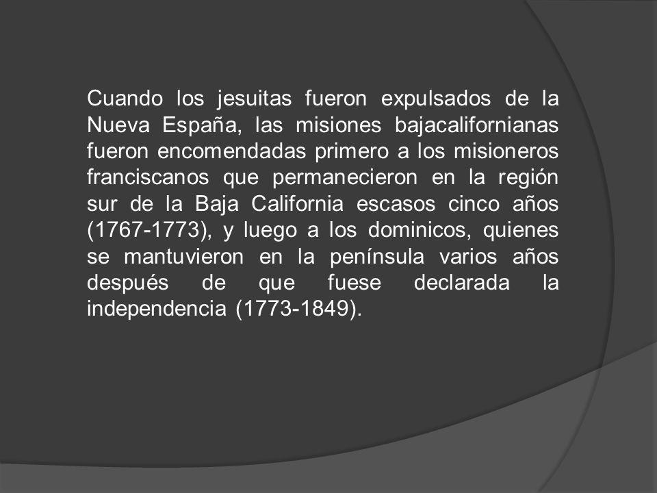 Cuando los jesuitas fueron expulsados de la Nueva España, las misiones bajacalifornianas fueron encomendadas primero a los misioneros franciscanos que permanecieron en la región sur de la Baja California escasos cinco años (1767-1773), y luego a los dominicos, quienes se mantuvieron en la península varios años después de que fuese declarada la independencia (1773-1849).