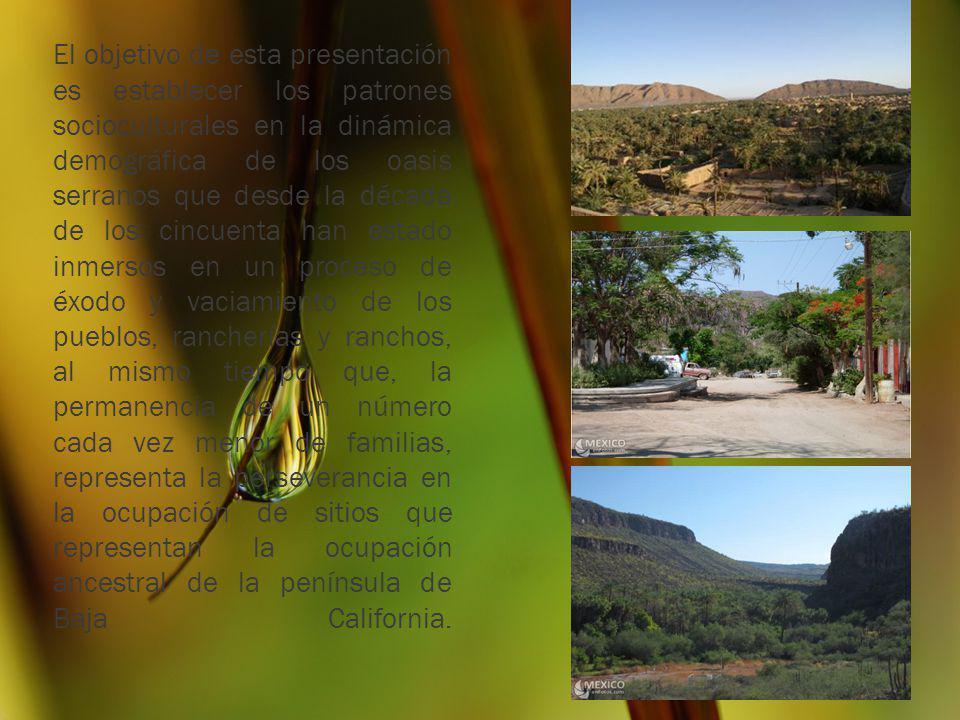 El objetivo de esta presentación es establecer los patrones socioculturales en la dinámica demográfica de los oasis serranos que desde la década de los cincuenta han estado inmersos en un proceso de éxodo y vaciamiento de los pueblos, rancherías y ranchos, al mismo tiempo que, la permanencia de un número cada vez menor de familias, representa la perseverancia en la ocupación de sitios que representan la ocupación ancestral de la península de Baja California.