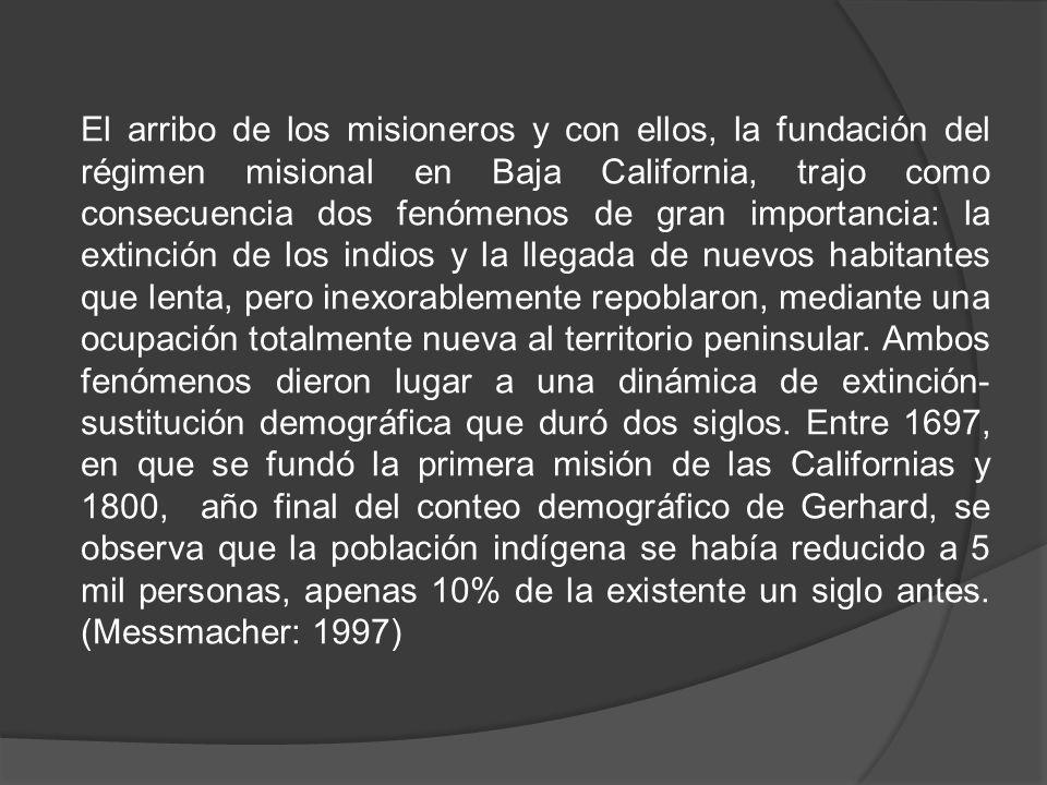 El arribo de los misioneros y con ellos, la fundación del régimen misional en Baja California, trajo como consecuencia dos fenómenos de gran importancia: la extinción de los indios y la llegada de nuevos habitantes que lenta, pero inexorablemente repoblaron, mediante una ocupación totalmente nueva al territorio peninsular.