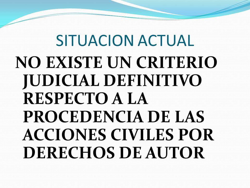 SITUACION ACTUAL NO EXISTE UN CRITERIO JUDICIAL DEFINITIVO RESPECTO A LA PROCEDENCIA DE LAS ACCIONES CIVILES POR DERECHOS DE AUTOR.