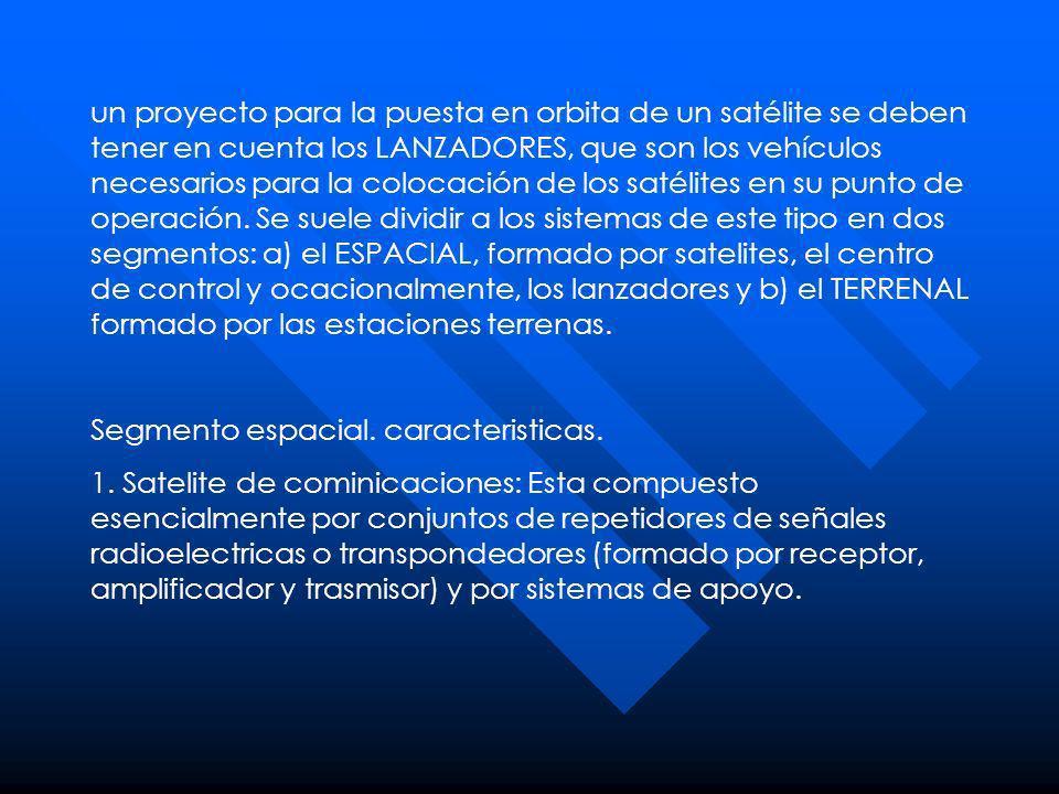 un proyecto para la puesta en orbita de un satélite se deben tener en cuenta los LANZADORES, que son los vehículos necesarios para la colocación de los satélites en su punto de operación. Se suele dividir a los sistemas de este tipo en dos segmentos: a) el ESPACIAL, formado por satelites, el centro de control y ocacionalmente, los lanzadores y b) el TERRENAL formado por las estaciones terrenas.