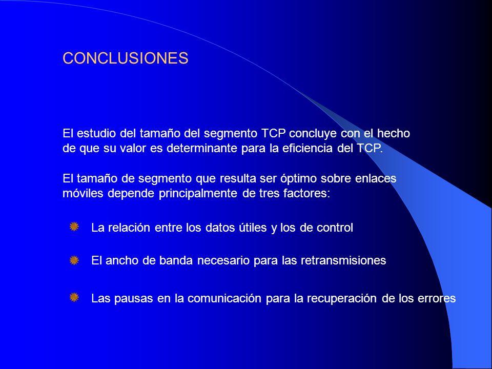 CONCLUSIONES El estudio del tamaño del segmento TCP concluye con el hecho de que su valor es determinante para la eficiencia del TCP.