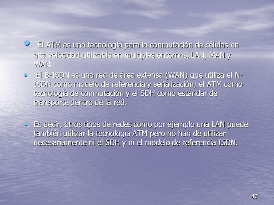 El ATM es una tecnología para la conmutación de células en alta velocidad utilizable en múltiples entornos, LAN, MAN y WAN.