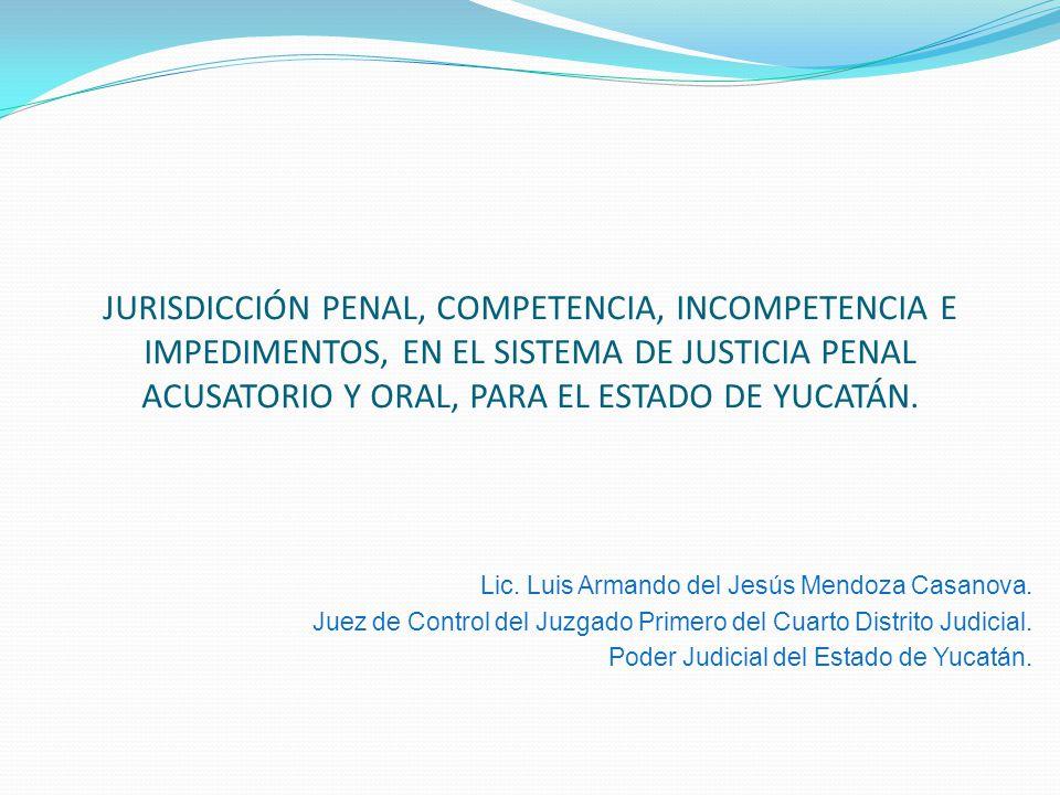 JURISDICCIÓN PENAL, COMPETENCIA, INCOMPETENCIA E IMPEDIMENTOS, EN EL SISTEMA DE JUSTICIA PENAL ACUSATORIO Y ORAL, PARA EL ESTADO DE YUCATÁN.