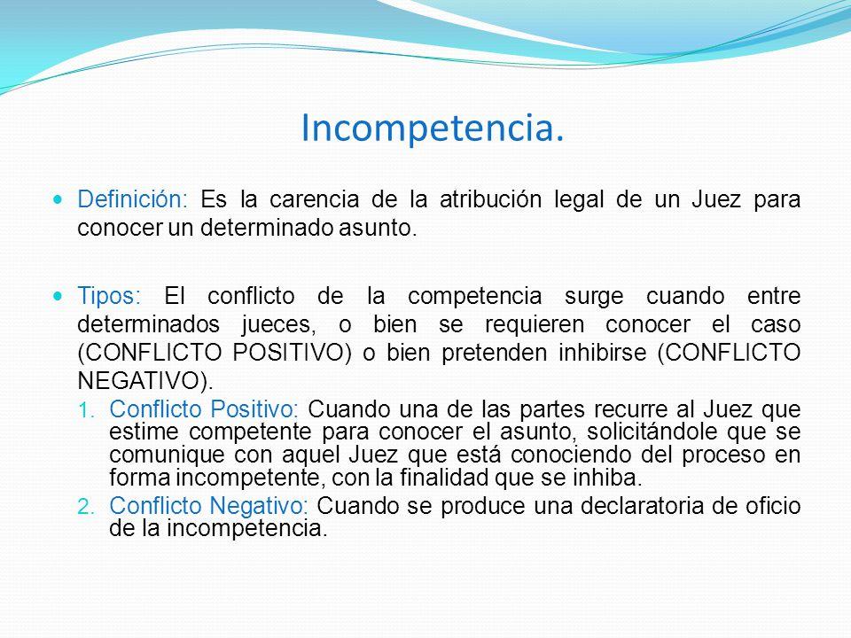 Incompetencia. Definición: Es la carencia de la atribución legal de un Juez para conocer un determinado asunto.